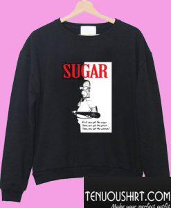 First You Get The Sugar Sweatshirt