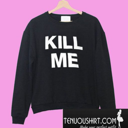 Kill Me Sweatshirt