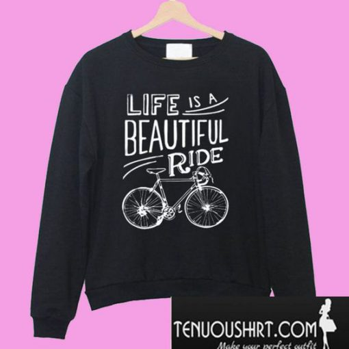 Life Is A Beautiful Ride Cyclist Tee Bicycle Sweatshirt