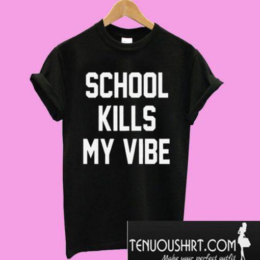 School kills my vibe T-Shirt