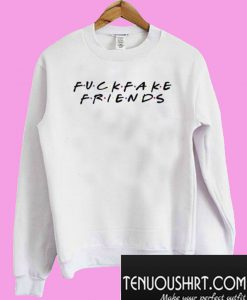 Fuck Fake Friends Tagless Tee Friends Inspired Sweatshirt