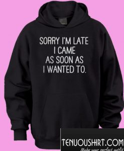 Sorry I'm late I came as soon as I wanted to Hoodie