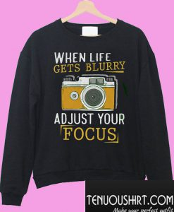 When Life Get Blurry Adjust Your Forcus Sweatshirt