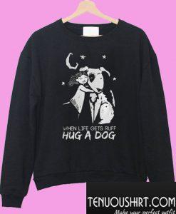 When Life Gets Ruff Hug a Dog Sweatshirt