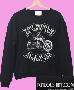 You would be loud too If I was riding you Sweatshirt