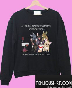 A woman cannot survive on wine alone she also needs french bulldogs Sweatshirt