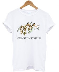 You Can't Hang With Us T-Shirt