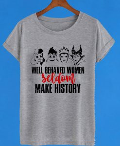 Well Behaved Women Seldom Make History T-Shirt