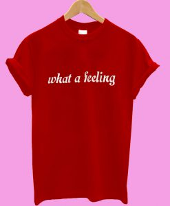 What a feeling T shirt