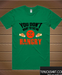 You don't want to see me hangry T shirt