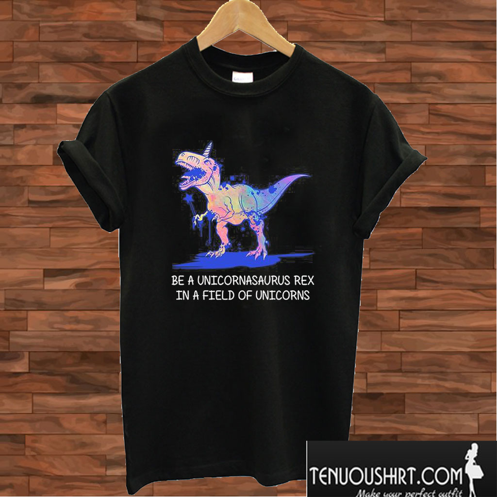 Be A Unicornasaurus Rex In A Field Of Unicorns T shirt