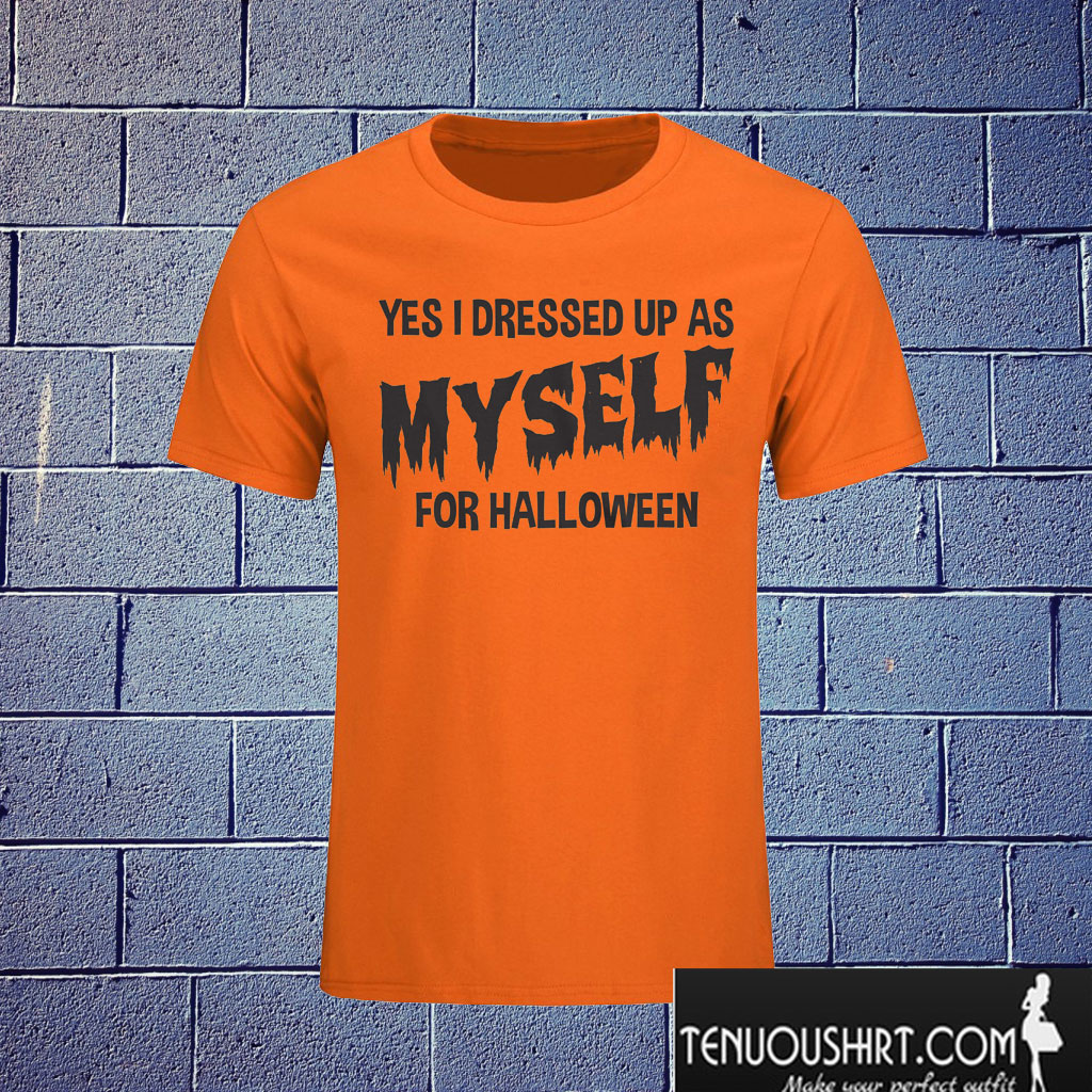I Dressed Up As Myself For Halloween T shirt