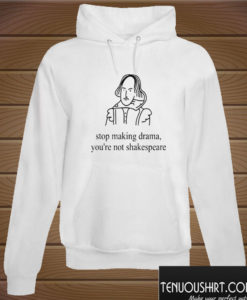 Stop making drama you're not shakespeare Hoodie